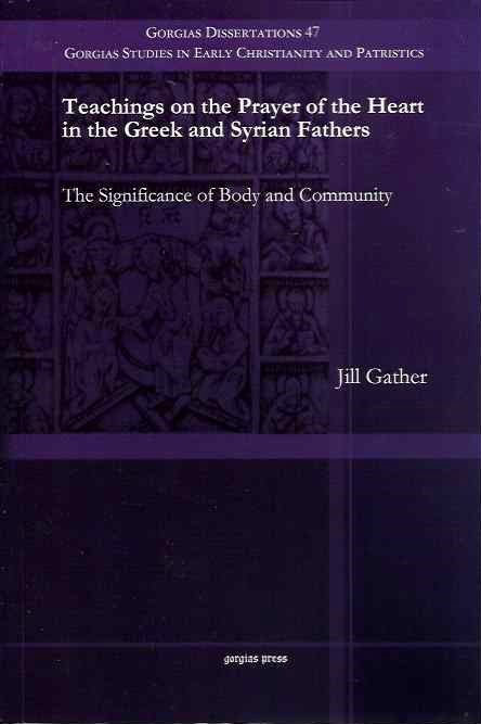 TEACHINGS ON THE PRAYER OF THE HEART IN THE GREEK AND SYRIAN FATHERS; The Significance of Body and Community. Jill Gather.