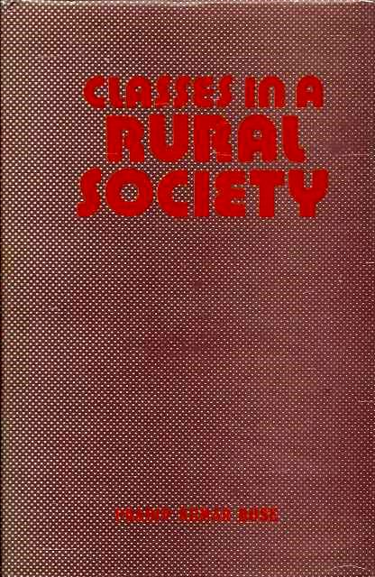 CLASSES IN RURAL SOCIETY: A Sociological Study of Some Bengal Villages. Pradip Kumar Bose.