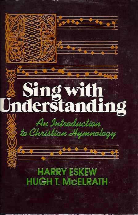 SING WITH UNDERSTANDING; An Introduction to Christian Hymnology. Harry Eskew, Hugh T. McElrath.