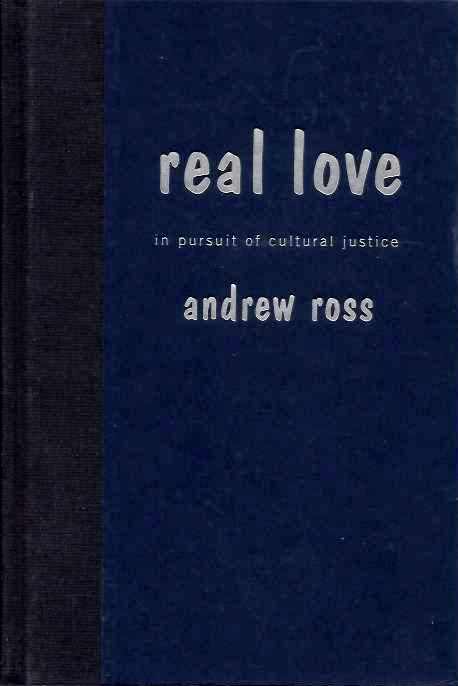REAL LOVE: IN PURSUIT OF CULTURAL JUSTICE. Andrew Ross.