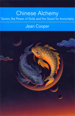 CHINESE ALCHEMY; Taoism, the Power of Gold, and the Quest for Immortality. Jean Cooper.