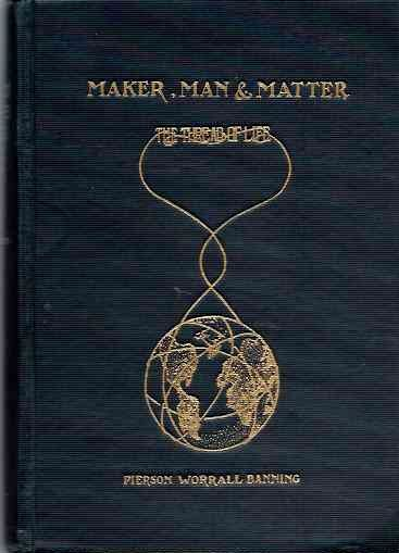 MAKER, MAN AND MATTER; Thread of Life Series Vol. I. Pierson Worrall Banning.