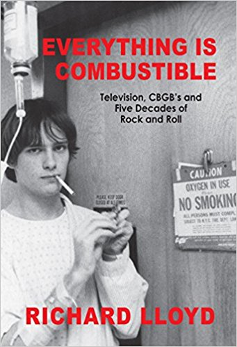 EVERYTHING IS COMBUSTIBLE; Television, CBGB's and Five Decades of Rock and Roll: The Memoirs of an Alchemical Guitarist. Richard Lloyd.