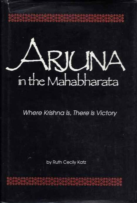 ARJUNA IN THE MAHABHARATA; Where Krishna is, There is Victory. Ruth Cecily Katz.