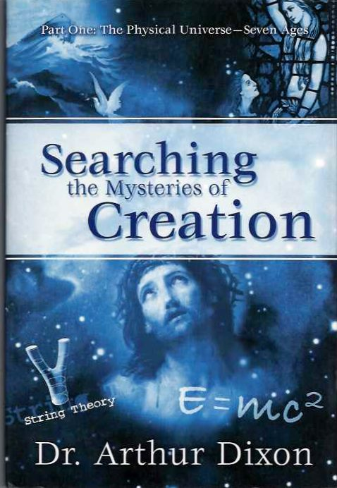 SEARCHING THE MYSTERIES OF CREATION; Part One: The Physical Universe - Seven Ages. Arthur Dixon.