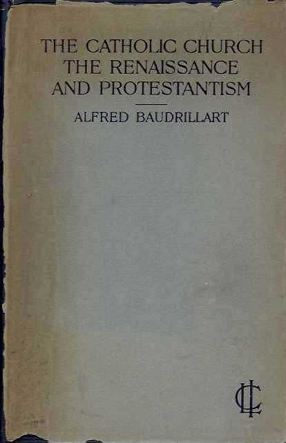 THE CATHOLIC CHURCH THE RENAISSANCE AND PROTESTANTISM. Alfred Baudrillart.
