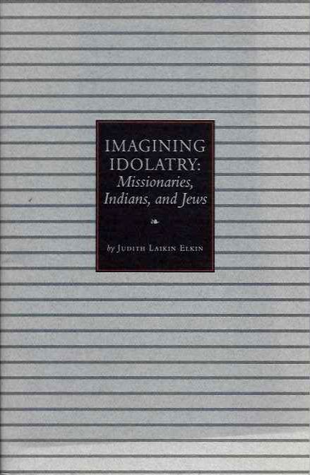 IMAGINING IDOLATRY; Missionaries, Indians, and Kews. Judith Laikin Elkin.