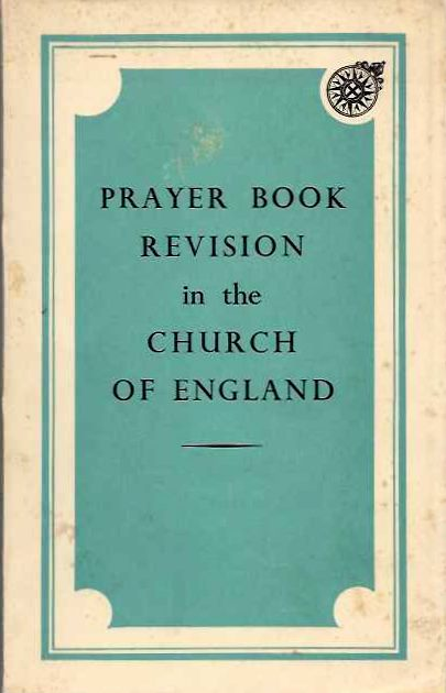 PRAYER BOOK REVISION IN THE CHURCH OF ENGLAND; A Memorandum of the Church of England Liturgucal Commission