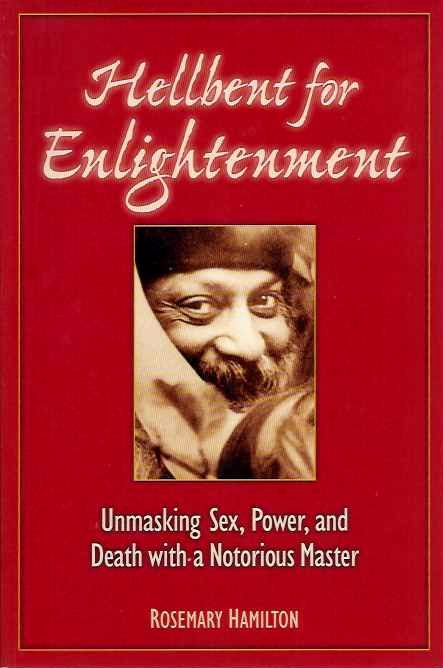 HELLBENT FOR ENLIGHTENMENT: Unmasking Sex, Power, and Death with a Notorious Master. Rosemary Hamilton.