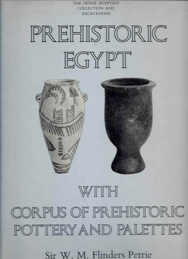 PREHISTORIC EGYPT WITH CORPUS OF PREHISTORIC POTTERY AND PALETTES. W. M. Flinders Petrie.