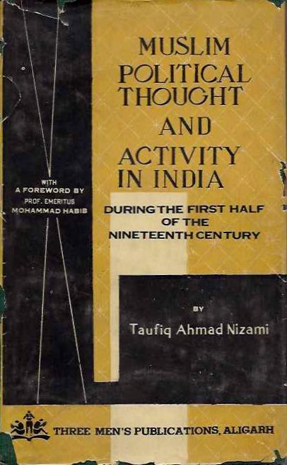 MUSLIM POLITICAL THOUGHT AND ACTIVITY IN INDIA; During the First Half of the Nineteenth Century. Taufiq Ahmad Nizami.