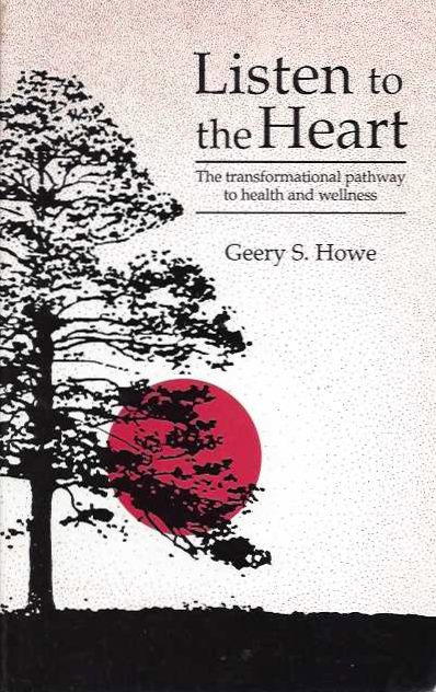 LISTEN TO THE HEART; The Transformational Pathway to Health and Wellness. Geery S. Howe.