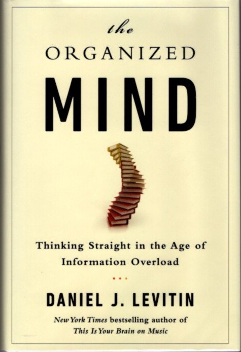 THE ORGANIZED MIND; Thinking Straight in the Age of Information Overload. Daniel J. Levitin.