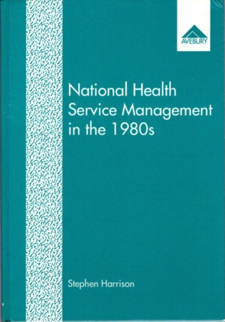 NATIONAL HEALTH SERVICE MANAGEMENT IN THE 1980S. Stephen Harrison.
