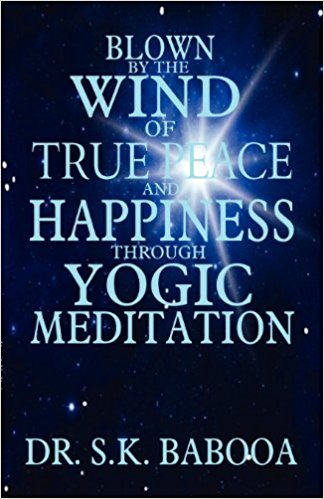 BLOWN BY THE WIND OF TRUE PEACE AND HAPPINESS THROUGH YOGIC MEDITATION. S. K. Babooa.