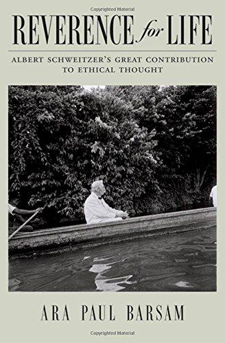 REVERENCE FOR LIFE: ALBERT SCHWEITZER'S GREAT CONTRIBUTION TO ETHICAL THOUGHT. Ara Paul Barsam.