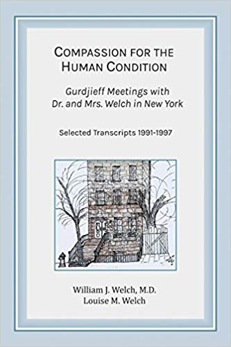 COMPASSION FOR THE HUMAN CONDITION; Gurdjieff Meetings with Dr. and Mrs. Welch in New York: Selected Transcripts 1991-1997. William J. Welch, Louise M.