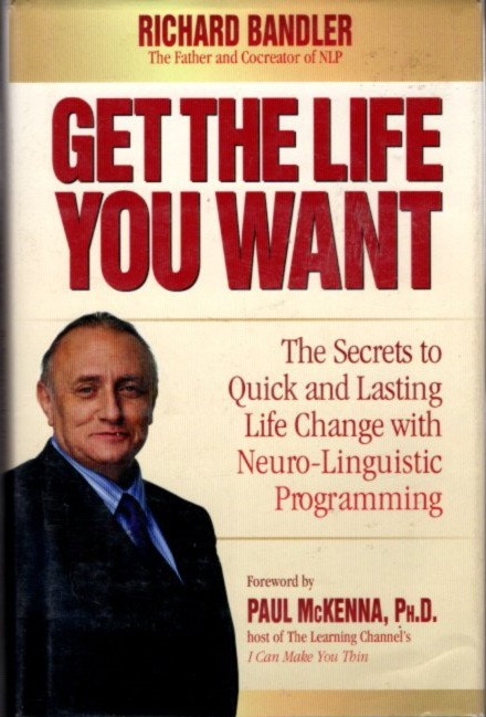 GET THE LIFE YOU WANT; The Secrets to Quick and Lasting Life Change with Neuro-Linguistic Programming. Richard Bandler.