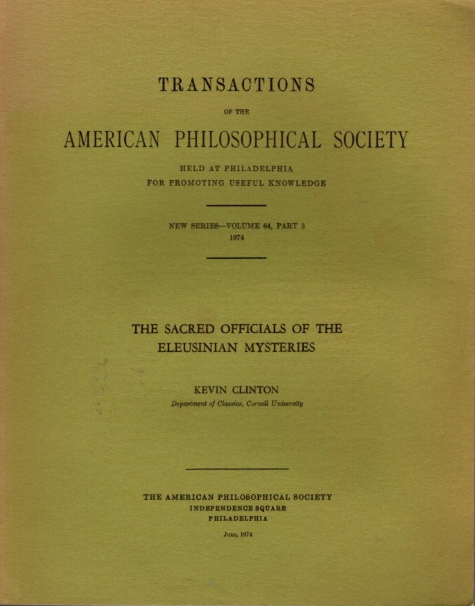 THE SACRED OFFICIALS OF THE ELEUSINIAN MYSTERIES: Transactions of the American Philosophical Society): New Series - Volume 64, Part 3. Kevin Clinton.