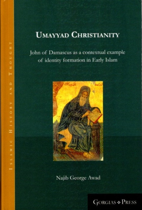 UMAYYAD CHRISTIANITY; John of Damascus as a contextual example of identity formation in Early Islam. Najib George Awad.