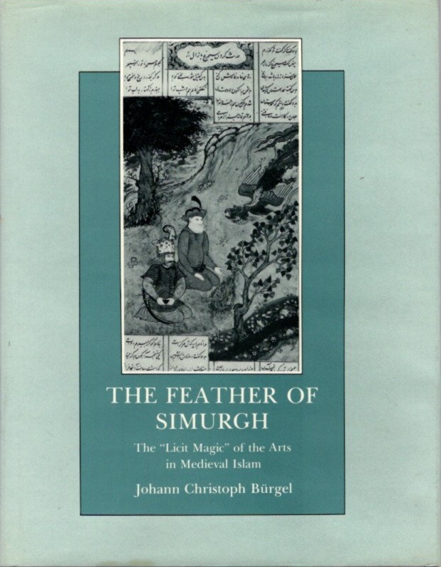 """THE FEATHER OF SIMURGH:; The """"Licit Magic"""" of the Arts in Medieval Islam. Johann Christoph Burgel."""