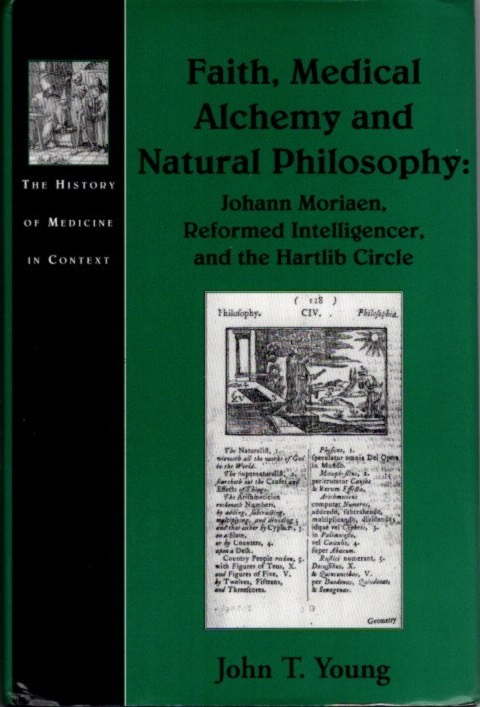 FAITH, MEDICAL ALCHEMY AND NATURAL PHILOSOPHY; Johann Moriaen, Reformed Intelligencer and the Hartlib Circle. John T. Young.