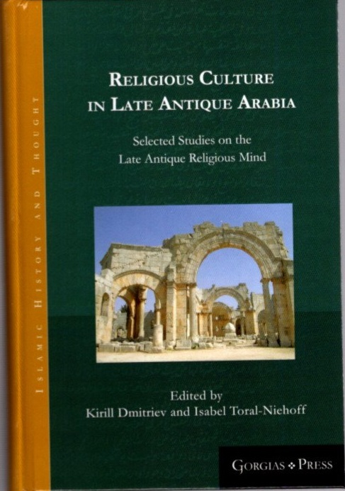 RELIGIOUS CULTURE IN LATE ANTIQUE ARABIA; Selected Studies on the Late Antique Religious Mind. Kirill Dmitriev, Isabel Toral-Niehoff.