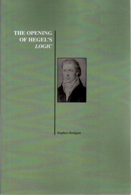 THE OPENING OF HEGEL'S LOGIC; From Being to Infinity. Stephen Houlgate.
