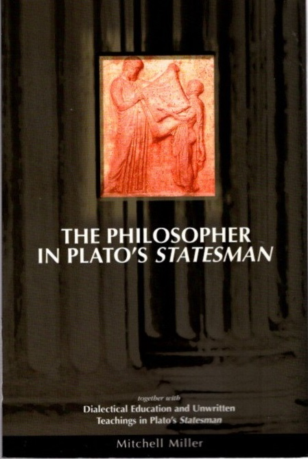 PHILOSOPHER IN PLATO'S STATESMAN; together with Dialectical Education & Unwritten Teachings in Plato's Statesman. Mitchell Miller.