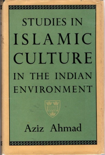 STUDIES IN ISLAMIC CULTURE IN THE INDIAN ENVIRONMENT. Aziz Ahmad.