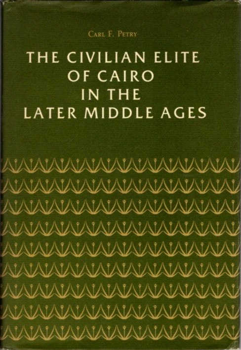 THE CIVILIAN ELITE OF CAIRO IN THE LATER MIDDLE AGES. Carl F. Petry.
