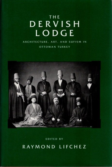 THE DERVISH LODGE; Architecture, Art, and Sufism in Ottoman Turkey. Raymond Lifchez.
