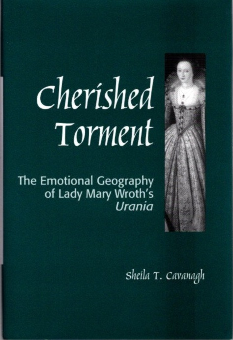 CHERISHED TORMENT; The Emotional Geography of Lady Mary Wroth's Urania. Sheila Cavanagh.