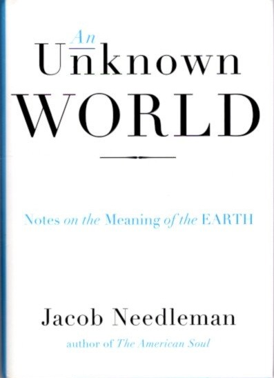 AN UNKNOWN WORLD; Notes on the Meaning of the Earth. Jacob Needleman.