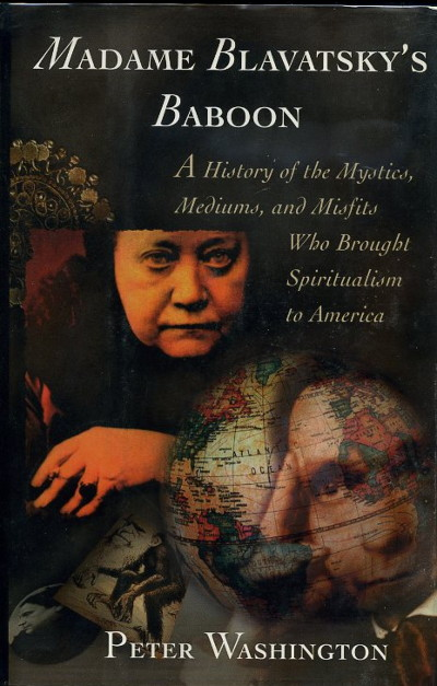 MADAME BLAVATSKY'S BABOON: A HISTORY OF THE MYSTICS, MEDIUMS, AND MISFITS WHO BROUGHT SPIRITUALISM TO AMERICA. Peter Washington.
