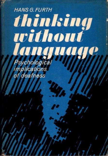 THINKING WITHOUT LANGUAGE; Psychological Implications Of Deafness. Hans G. Furth.