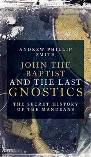 JOHN THE BAPTIST AND THE LAST GNOSTICS; The Secret History of the Mandaeans. Andrew Phillip Smith.