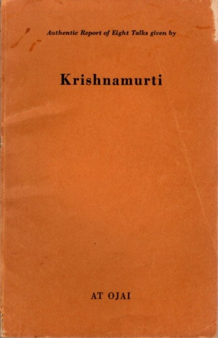 AUTHENTIC REPORT OF EIGHT TALKS GIVEN IN BY KRISHNAMURTI AT OJAI. J. Krishnamurti.