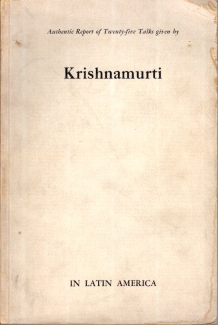 AUTHENTIC REPORT OF TWENTY-FIVE TALKS GIVEN BY KRISHNAMURTI IN LATIN AMERICA. J. Krishnamurti.