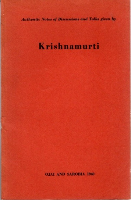 AUTHENTIC NOTES OF DISCUSSIONS AND TALKS GIVEN BY KRISHNAMURTI; Ojai and Sarobia 1940. J. Krishnamurti.