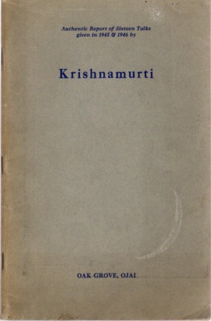 AUTHENTIC REPORT OF SIXTEEN TALKS GIVEN IN 1945 & 1946 BY KRISHNAMURTI; Oak Grove, Ojai. J. Krishnamurti.