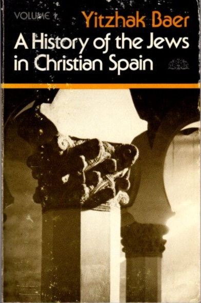 HISTORY OF THE JEWS IN CHRISTIAN SPAIN, VOL. 1; From the Age of Reconquest to the Fourteenth Century. Yitzhak Baer.