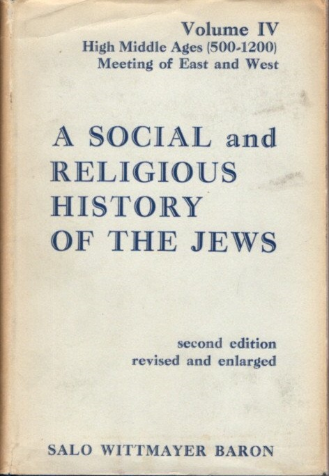 SOCIAL AND RELIGIOUS HISTORY OF THE JEWS: VOLUME IV; High Middle Ages, 500-1200: Meeting of East and West. Salo Wittmayer Baron.