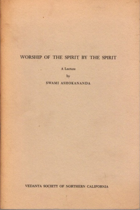 WORSHIP OF THE SPIRIT BY THE SPIRIT: A Lecture. Swami Ashokananda.