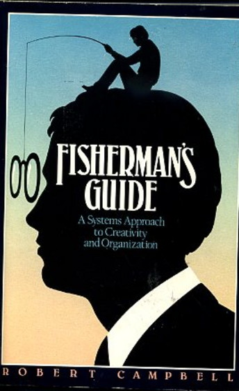 FISHERMAN'S GUIDE: A SYSTEMS APPROACH TO CREATIVITY AND ORGANIZATION. Robert Campbell.