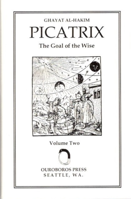 PICATRIX: VOLUME TWO; Ghayar Al-Hakim: The Goal of the Wise. Hashem Atallah, Geylan Holmquest, trans.