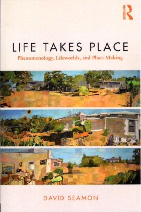 LIFE TAKES PLACE; Phenomenology, Lifeworlds, and Place Making. David Seamon.