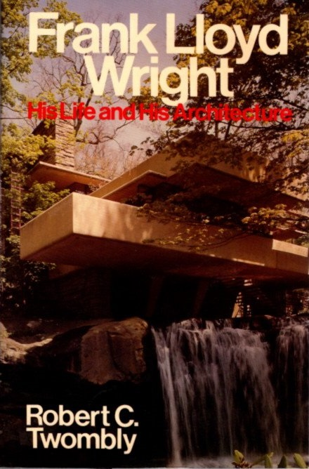 FRANK LLOYD WRIGHT; His Life and Architecture. Robert C. Twombly.