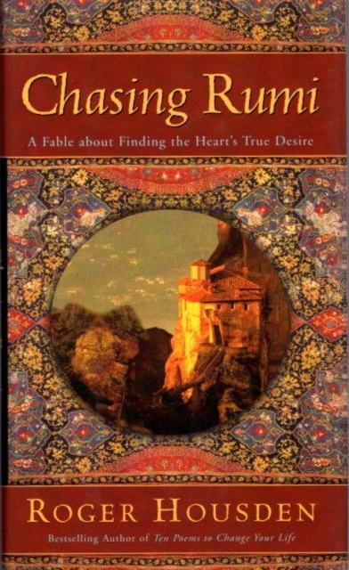 CHASING RUMI; A Fable About Finding the Heart's True Desire. Roger Housden.