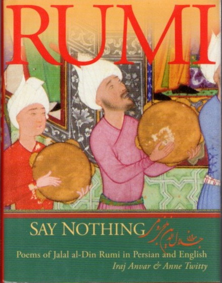 SAY NOTHING; Poems of Jalal al-Din Rumi in Persian and English. Jalal al-Din Rumi, Jelalludin Rumi, Iraj Anvar, Anne Twitty, Trans.